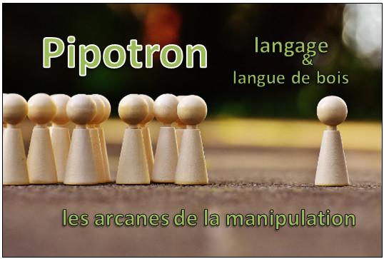Pipotron – langage et langue de bois – les arcanes de la manipulation